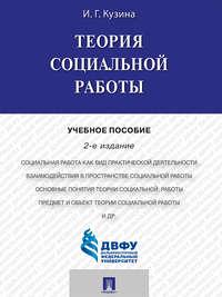 Кузина, Ирина Геннадьевна  - Теория социальной работы. 2-е издание. Учебное пособие