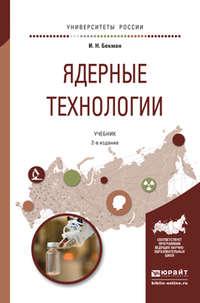 Бекман, Игорь Николаевич  - Ядерные технологии 2-е изд., испр. и доп. Учебник для бакалавриата и магистратуры
