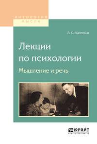 Выготский, Лев Семенович  - Лекции по психологии. Мышление и речь