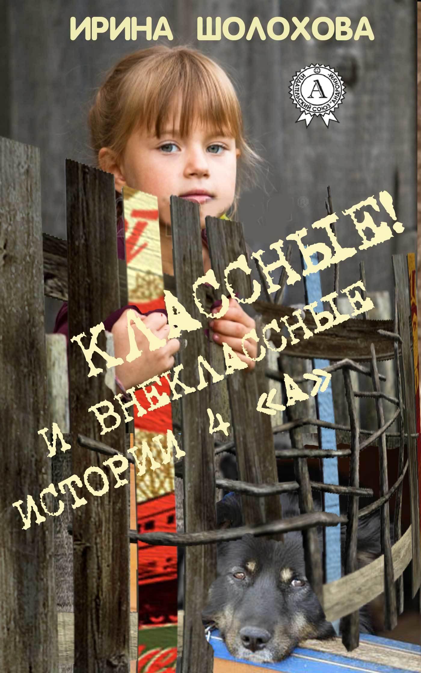 Ирина Шолохова Классные! И внеклассные истории 4 «А» ирина шолохова классные и внеклассные истории 4 а