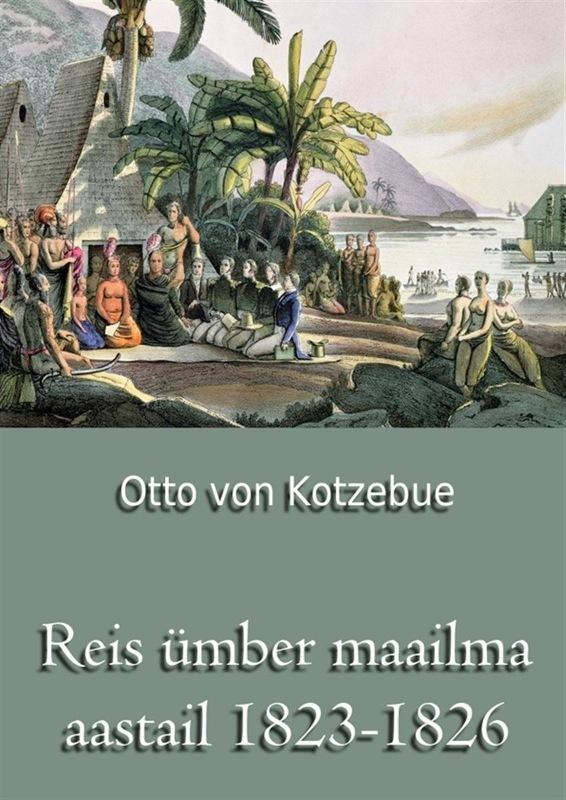 Otto von Kotzebue Reis ümber maailma aastail 1823-1826 irena wiley kahekümne aastaga ümber maailma