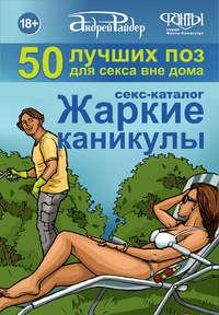 - Секс-каталог «Жаркие каникулы». Как провести отпуск или каникулы, не теряя даром времени. 50 лучших поз для секса вне дома