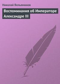Вельяминов, Николай  - Воспоминания об Императоре Александре III