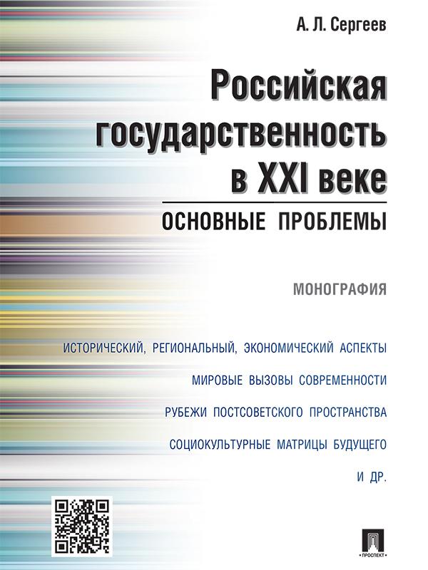 Александр Леонидович Сергеев Российская государственность в XXI веке: основные проблемы. Монография