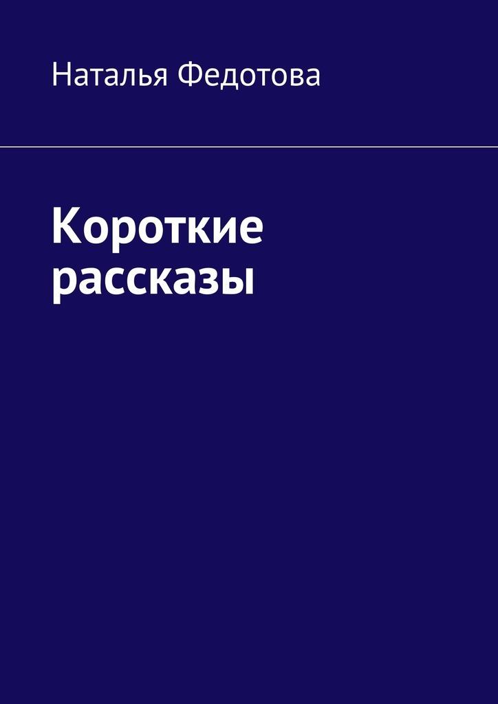 Наталья Федотова Короткие рассказы наталья матушевская желаю любви