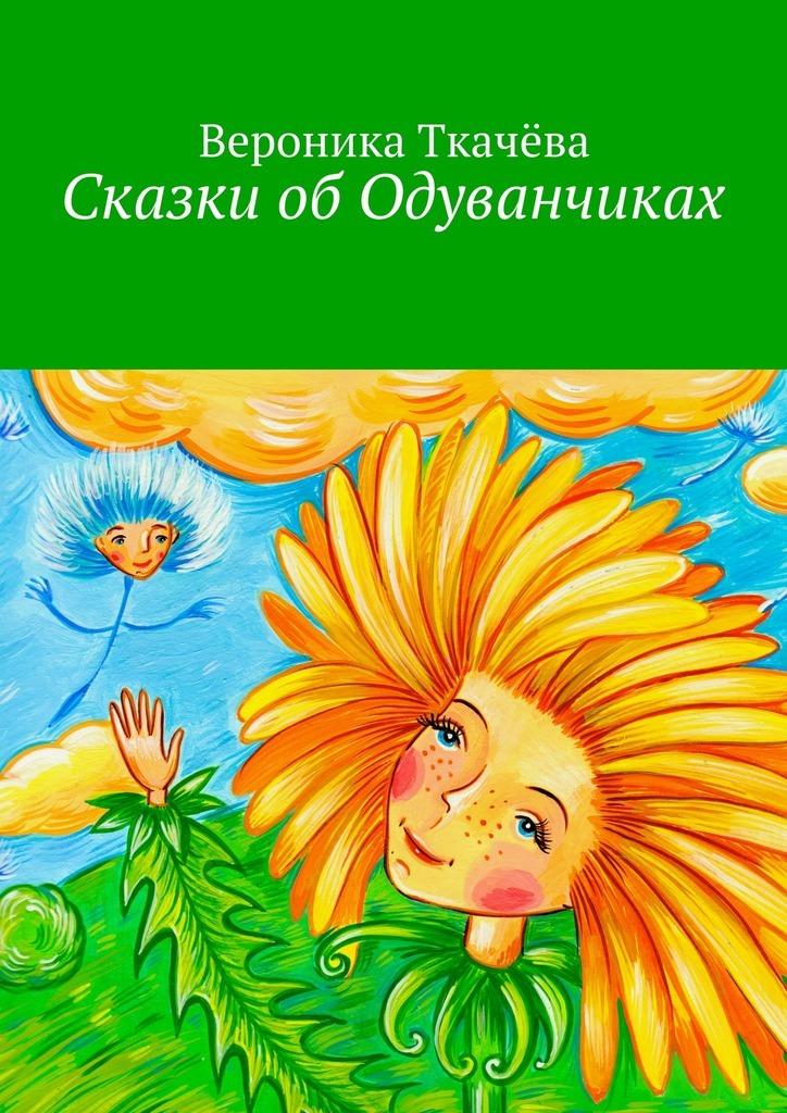 Вероника Ткачёва Сказки обОдуванчиках вероника ткачёва пёрышко на счастье
