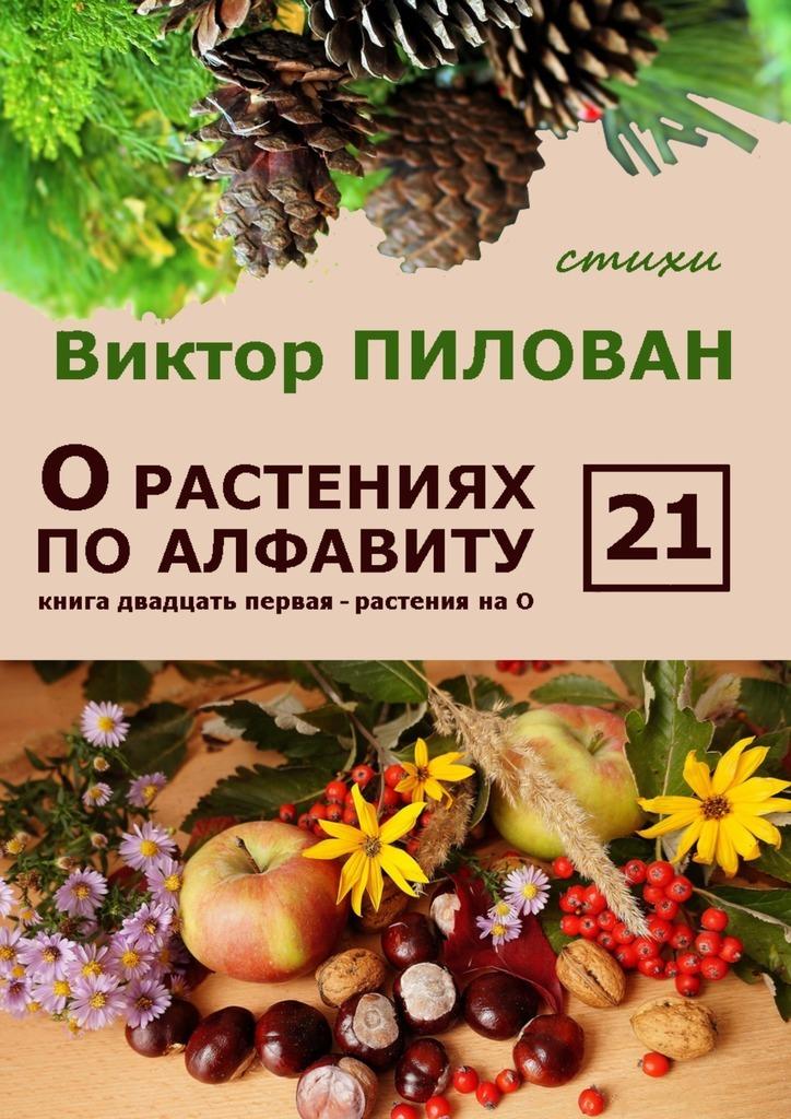Виктор Пилован - О растениях по алфавиту. Книга двадцать первая. Растения на О