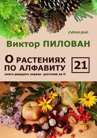Пилован, Виктор  - О растениях по алфавиту. Книга двадцать первая. Растения на О