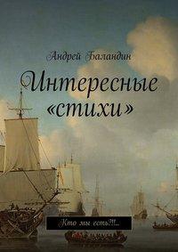 Баландин, Андрей Анатольевич  - Интересные «стихи». Кто мы есть?!!…