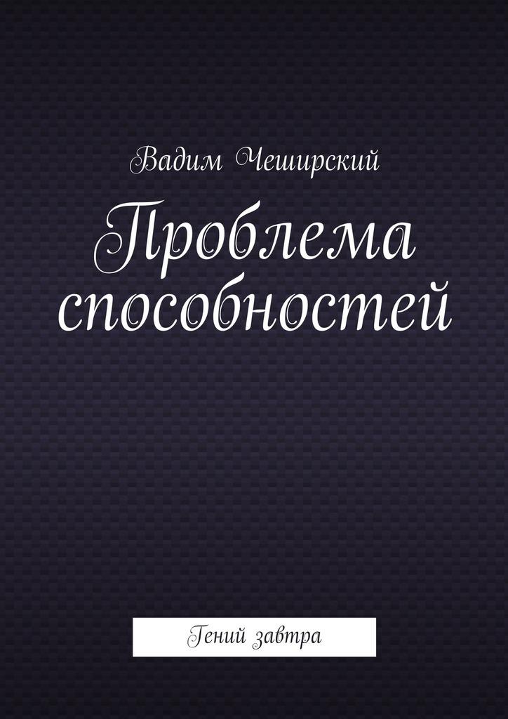 Вадим Юрьевич Чеширский Проблема способностей. Гений завтра