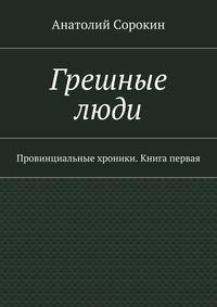 Сорокин, Анатолий Михайлович  - Грешные люди. Провинциальные хроники. Книга первая