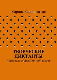 Кишиневская, Марина Александровна  - Творческие диктанты. Логопед вкоррекционной школе