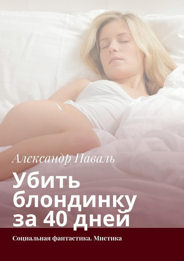 Александр Паваль - Убить блондинку за40дней. Социальная фантастика. Мистика