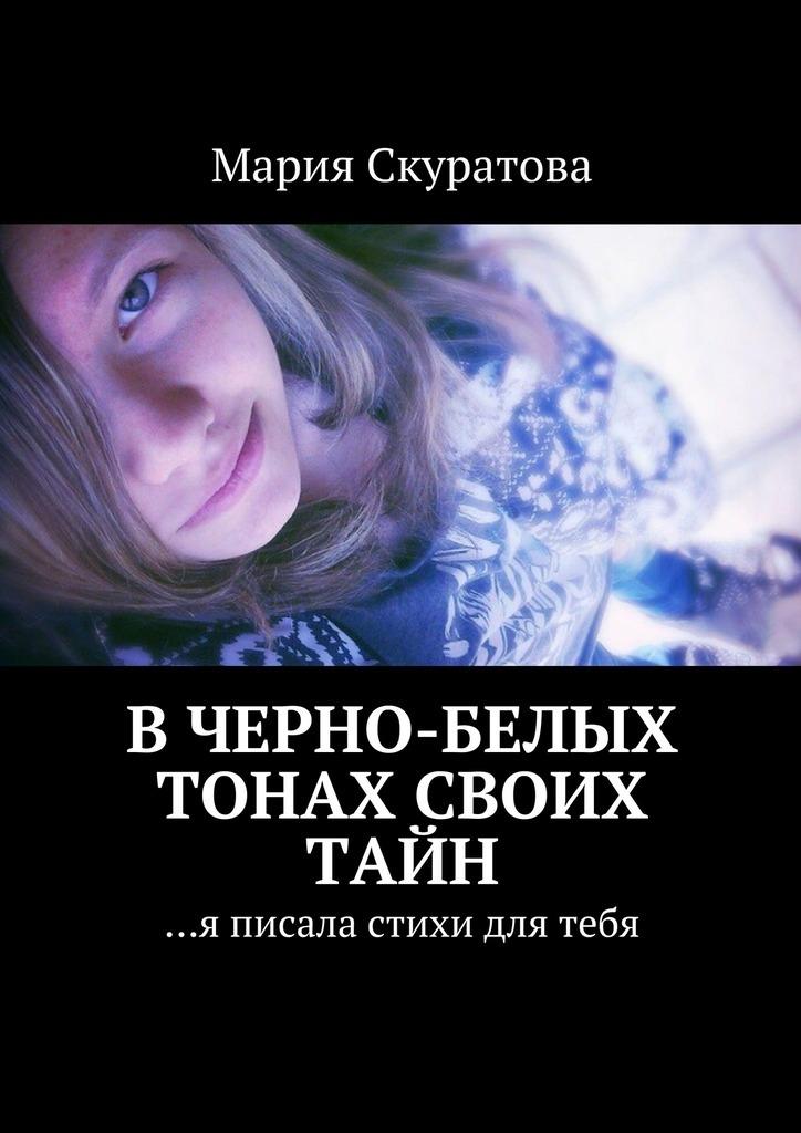 Мария Скуратова Вчерно-белых тонах своих тайн. …я писала стихи для тебя ефремов л дачная тетрадь стихи лета 2016