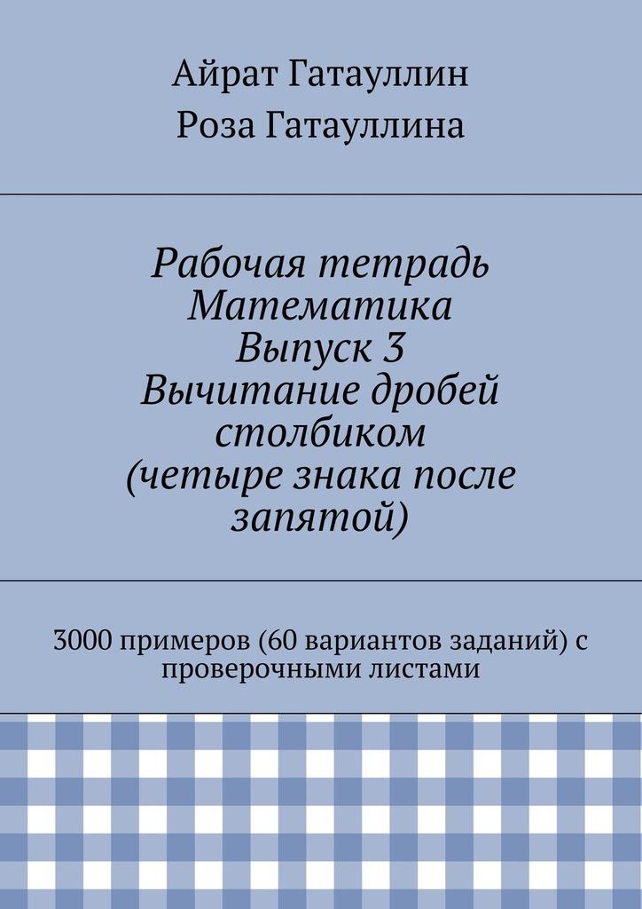 Рабочая тетрадь. Математика. Выпуск 3. Вычитание дробей столбиком (четыре знака после запятой). 3000 примеров (60 вариантов заданий) с проверочными листами ( Айрат Мухамедович Гатауллин  )