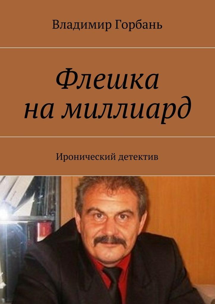 Владимир Владимирович Горбань Флешка намиллиард. Иронический детектив как авто со свалки