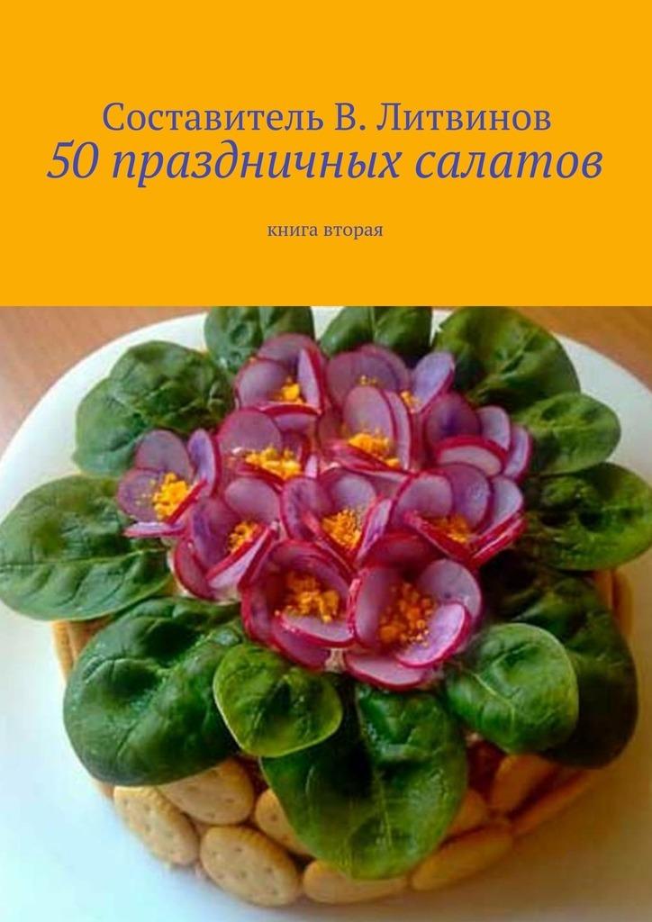 Коллектив авторов, Владимир Литвинов - 50 праздничных салатов. Книга вторая