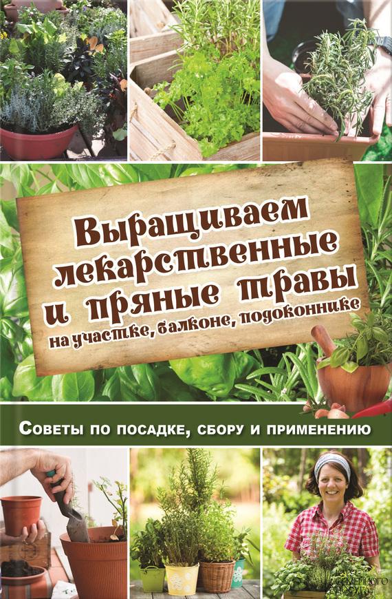 Скачать Выращиваем лекарственные и пряные травы на участке, балконе, подоконнике. Советы по посадке, сбору и применению быстро