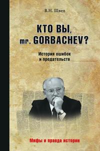 Швед, Владислав  - Кто вы, mr. Gorbachev? История ошибок и предательств