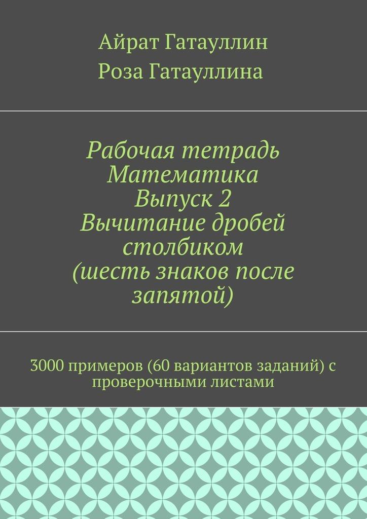 Рабочая тетрадь. Математика. Выпуск 2. Вычитание дробей столбиком (шесть знаков после запятой). 3000 примеров (60 вариантов заданий) с проверочными листами
