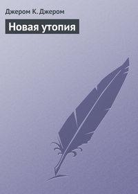 Джером Клапка Джером - Новая утопия