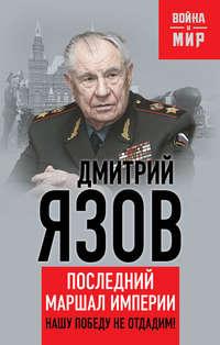 Язов, Дмитрий  - Нашу Победу не отдадим! Последний маршал империи