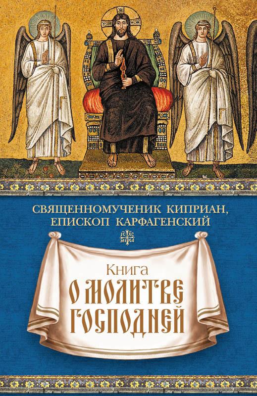 священномученик Киприан Карфагенский Книга о молитве Господней священномученик киприан епископ карфагенский книга о единстве церкви