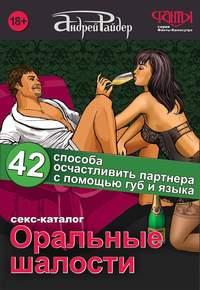 Райдер, Андрей  - Оральные шалости. 42 способа осчастливить партнера с помощью губ и языка