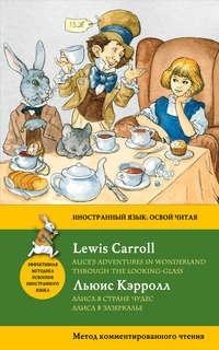 Кэрролл, Льюис  - Алиса в Стране чудес. Алиса в Зазеркалье / Alice's Adventures in Wonderland. Through the Looking-Glass. Метод комментированного чтения