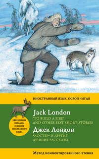 Лондон, Джек  - «Костер» и другие лучшие рассказы / «To Build a Fire» and Other Best Short Stories. Метод комментированного чтения