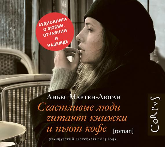 Аньес Мартен-Люган Счастливые люди читают книжки и пьют кофе счастливые люди документальный фильм