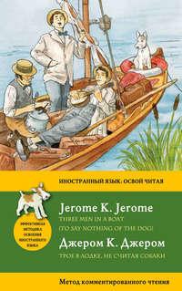 Джером, Джером К.  - Трое в лодке, не считая собаки / Three Men in a Boat (To Say Nothing of the Dog). Метод комментированного чтения