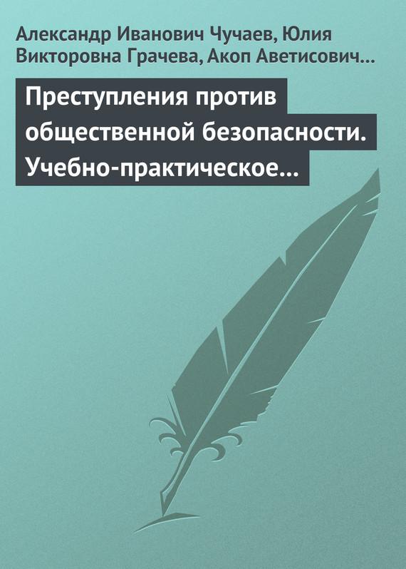 Александр Иванович Чучаев Преступления против общественной безопасности. Учебно-практическое пособие