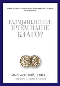 Антонин, Марк Аврелий  - Размышления. В чем наше благо? Готовому перейти Рубикон (сборник)