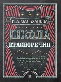 Мальханова, Инна Анатольевна  - Школа красноречия. Учебно-практический курс речевика-имиджмейкера