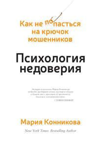 Конникова, Мария  - Психология недоверия. Как не попасться на крючок мошенников
