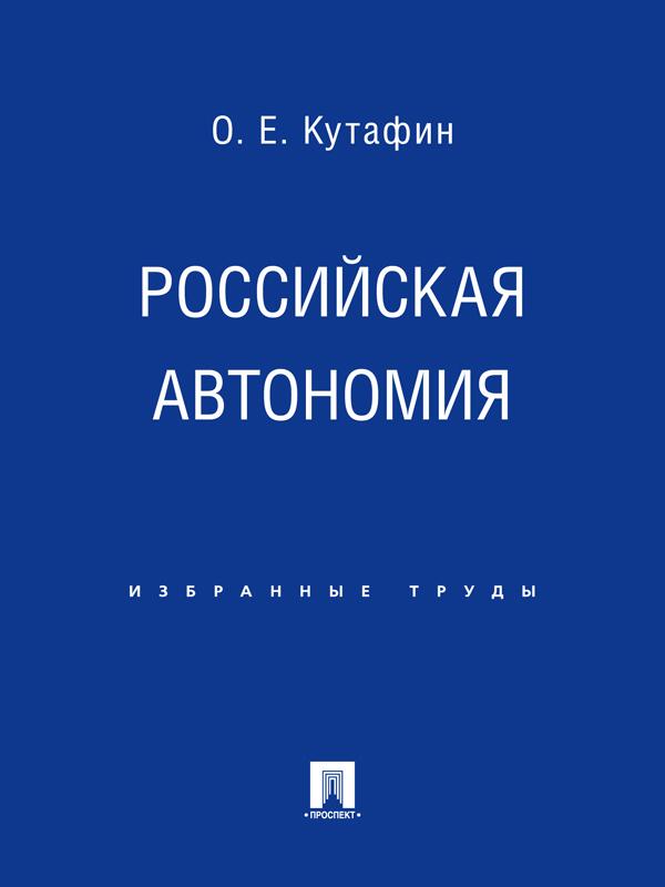 Олег Емельянович Кутафин Российская автономия категория усмотрения в конституционном праве монография
