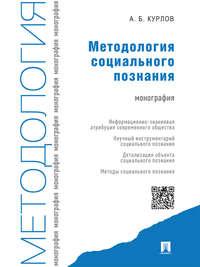 Курлов, Алексей Борисович  - Методология социального познания. Монография