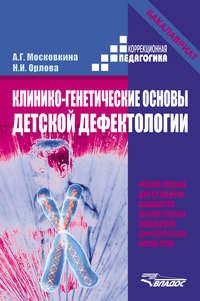 Московкина, А. Г.  - Клинико-генетические основы детской дефектологии. Учебное пособие