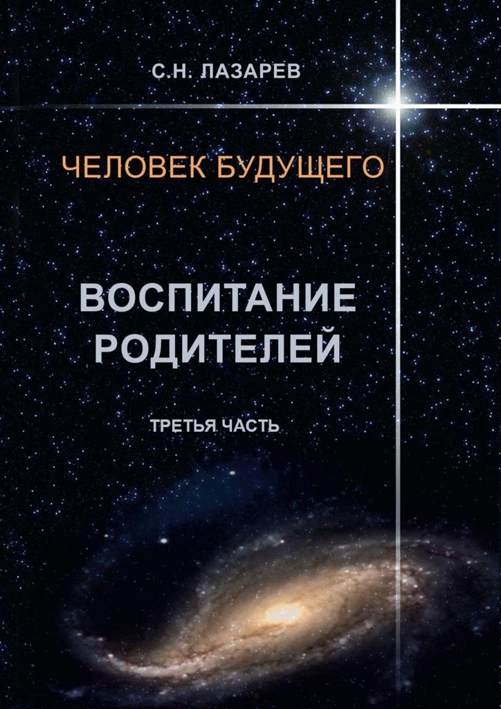 Сергей Николаевич Лазарев Человек будущего. Воспитание родителей. Часть третья сергей галиуллин чувство вины илегкие наркотики