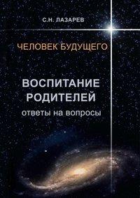 Лазарев, Сергей Николаевич  - Человек будущего. Воспитание родителей. Ответы навопросы