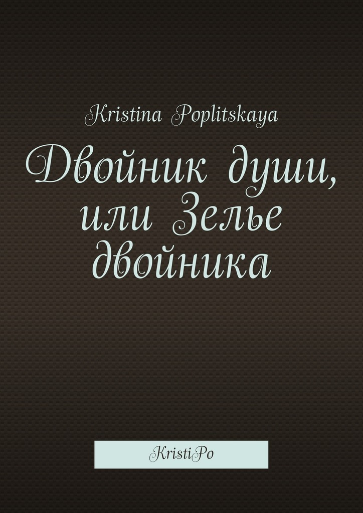 Kristina Poplitskaya Двойник души, или Зелье двойника. KristiPo семен лопато лера или приключения в сан себастьяне