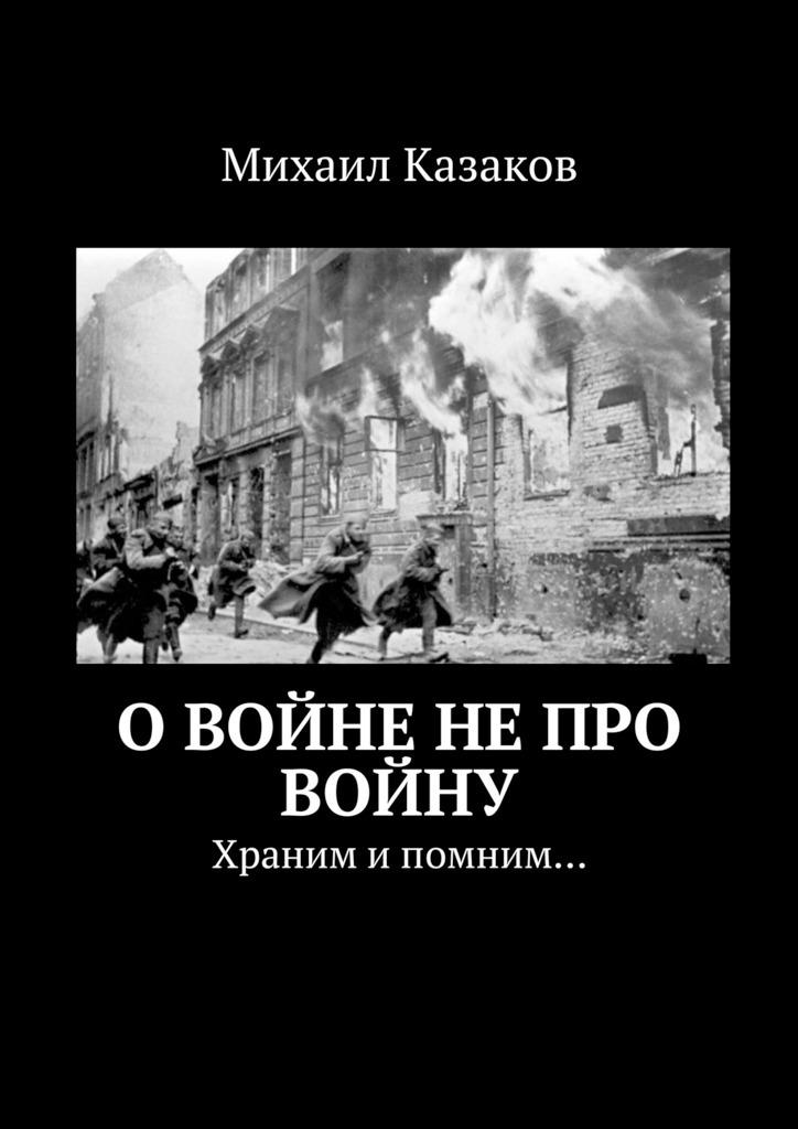 Михаил Петрович Казаков Овойне непро войну. Храним ипомним… цена 2017