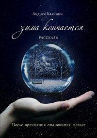 Калинин, Андрей  - Зима кончается. Рассказы