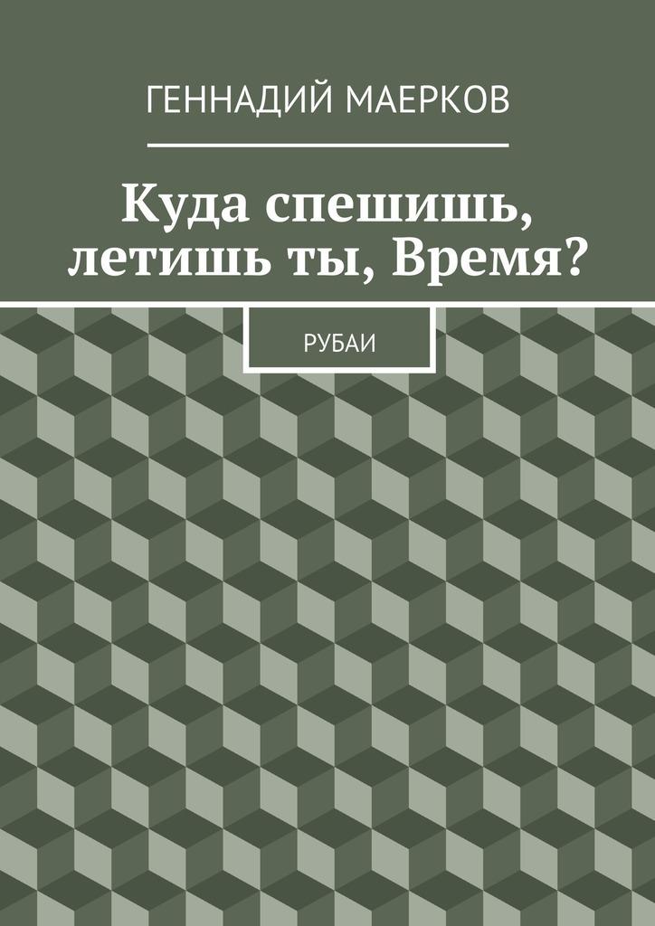 Геннадий Матвеевич Маерков Куда спешишь, летишьты, Время? Рубаи