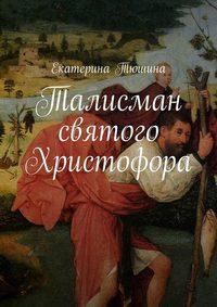 Тюшина, Екатерина  - Талисман святого Христофора. Роман