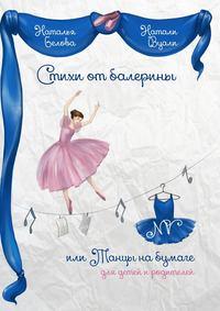 Белова, Натали Наталья Вуали  - Стихи от балерины, или Танцы на бумаге. Для детей и родителей