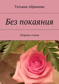 Абрамова, Татьяна  - Без покаяния. Сборник стихов