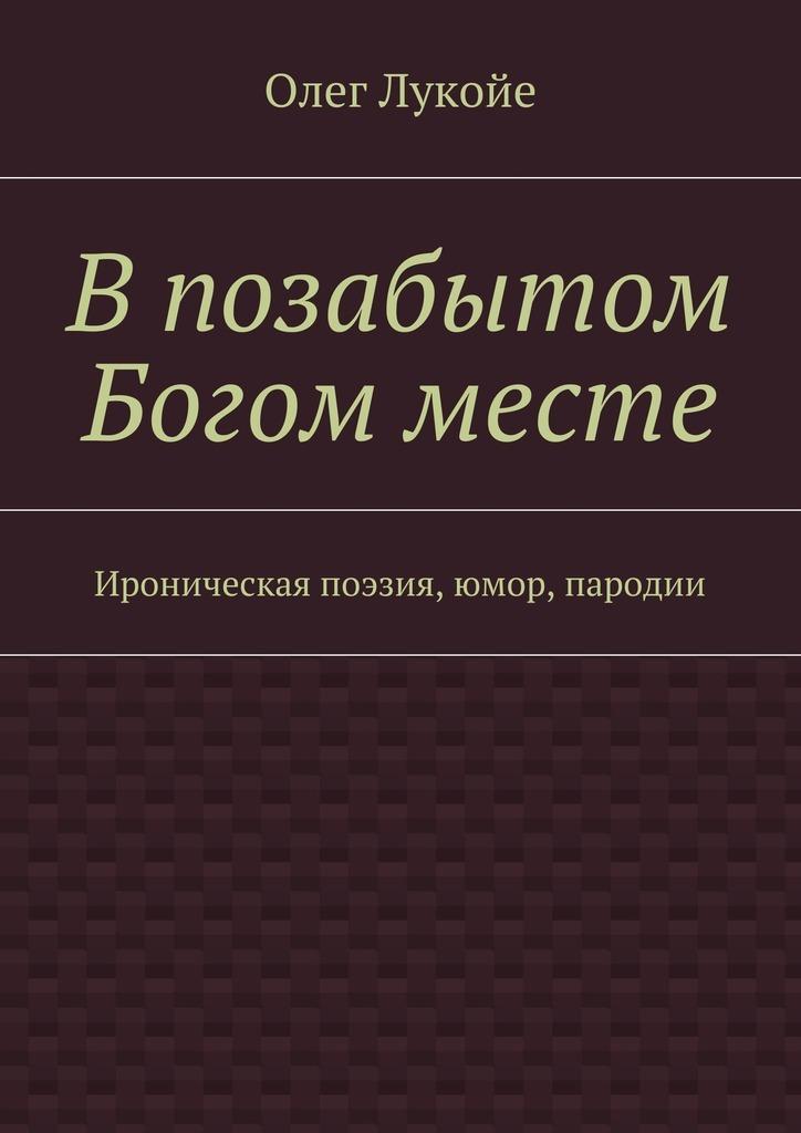 Олег Лукойе Впозабытом Богом месте. Ироническая поэзия, юмор, пародии олег лукойе рокировка избранное