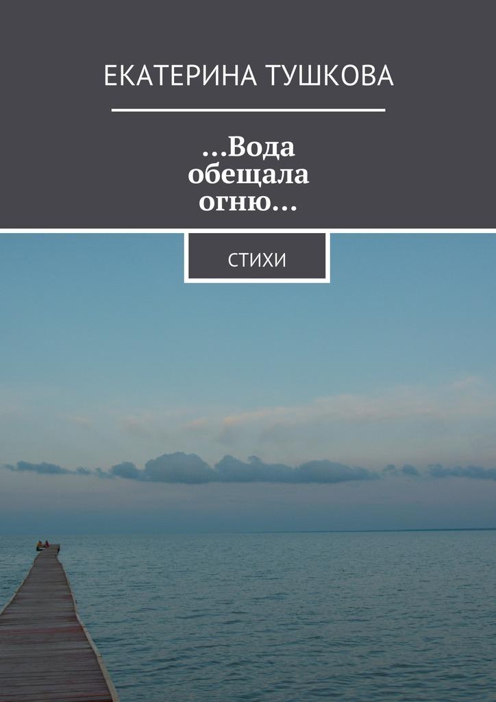 Екатерина Тушкова …Вода обещала огню… Стихи больше света